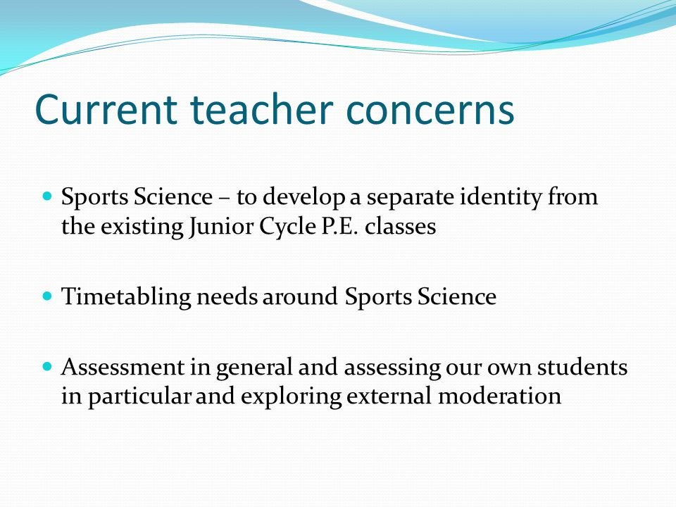 Current teacher concerns Sports Science – to develop a separate identity from the existing Junior Cycle P.E.