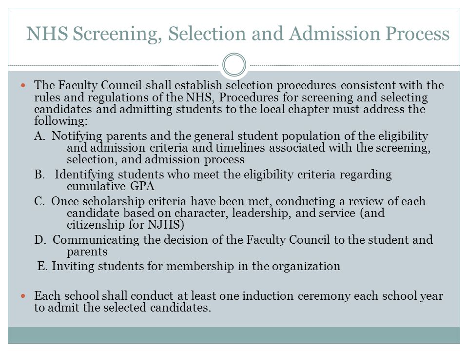 NHS Screening, Selection and Admission Process The Faculty Council shall establish selection procedures consistent with the rules and regulations of the NHS, Procedures for screening and selecting candidates and admitting students to the local chapter must address the following: A.