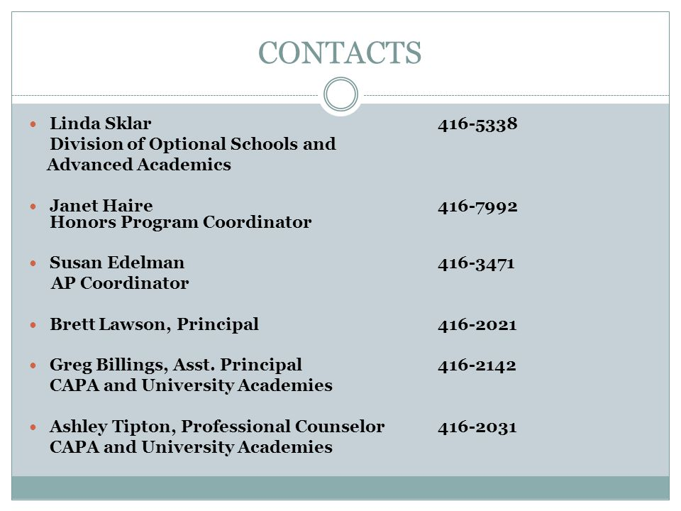 CONTACTS Linda Sklar416-5338 Division of Optional Schools and Advanced Academics Janet Haire416-7992 Honors Program Coordinator Susan Edelman416-3471 AP Coordinator Brett Lawson, Principal416-2021 Greg Billings, Asst.