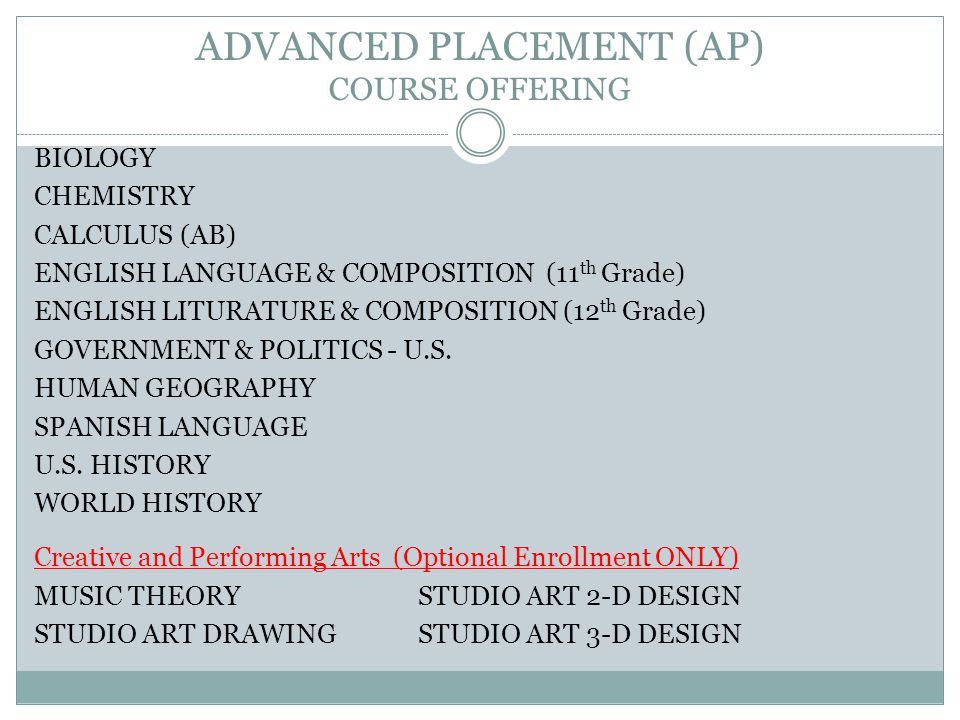 ADVANCED PLACEMENT (AP) COURSE OFFERING BIOLOGY CHEMISTRY CALCULUS (AB) ENGLISH LANGUAGE & COMPOSITION (11 th Grade) ENGLISH LITURATURE & COMPOSITION (12 th Grade) GOVERNMENT & POLITICS - U.S.