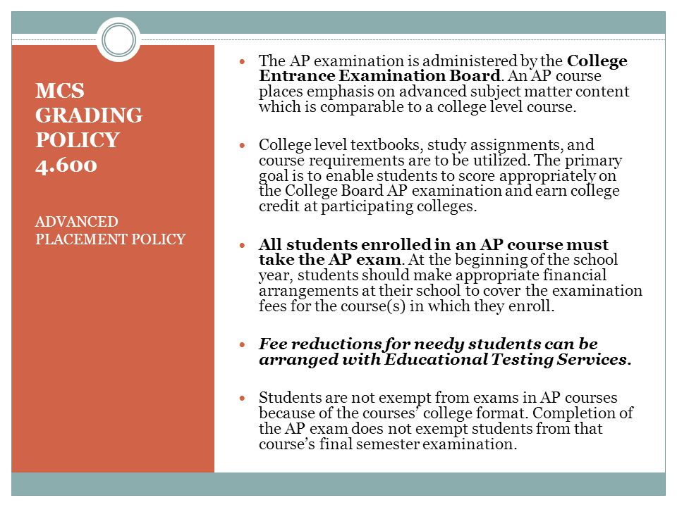 MCS GRADING POLICY 4.600 ADVANCED PLACEMENT POLICY The AP examination is administered by the College Entrance Examination Board.