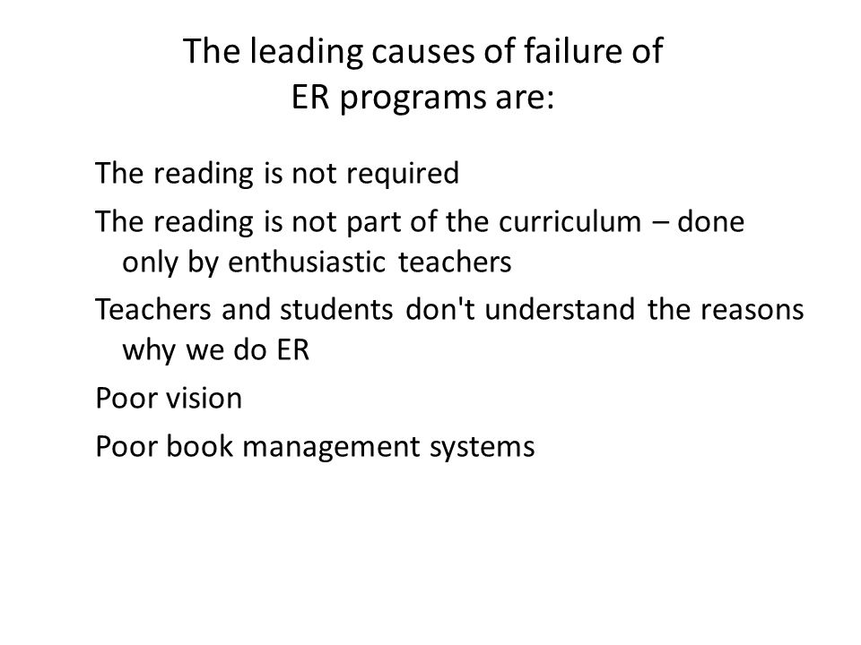 The leading causes of failure of ER programs are: The reading is not required The reading is not part of the curriculum – done only by enthusiastic teachers Teachers and students don t understand the reasons why we do ER Poor vision Poor book management systems