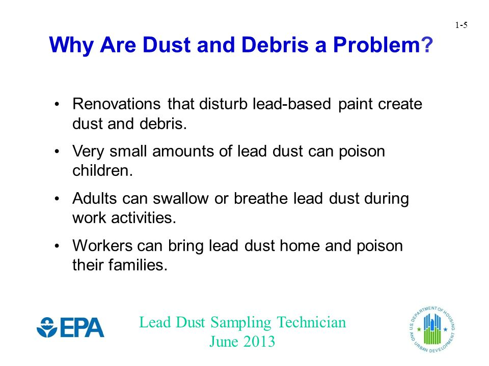 Lead Dust Sampling Technician June 2013 1-5 Renovations that disturb lead-based paint create dust and debris. Very small amounts of lead dust can pois