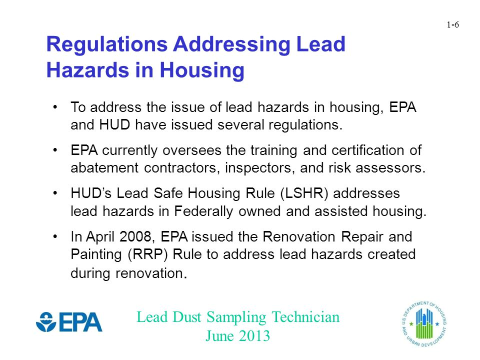 Lead Dust Sampling Technician June 2013 1-6 To address the issue of lead hazards in housing, EPA and HUD have issued several regulations.