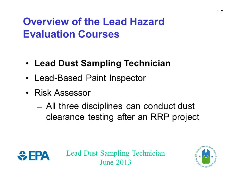 Lead Dust Sampling Technician June 2013 1-7 Lead Dust Sampling Technician Lead-Based Paint Inspector Risk Assessor – All three disciplines can conduct dust clearance testing after an RRP project Overview of the Lead Hazard Evaluation Courses