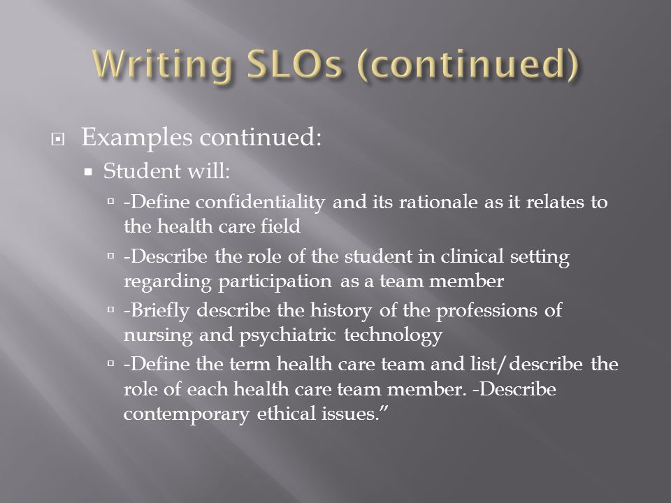 Examples continued: Student will: -Define confidentiality and its rationale as it relates to the health care field -Describe the role of the student in clinical setting regarding participation as a team member -Briefly describe the history of the professions of nursing and psychiatric technology -Define the term health care team and list/describe the role of each health care team member.