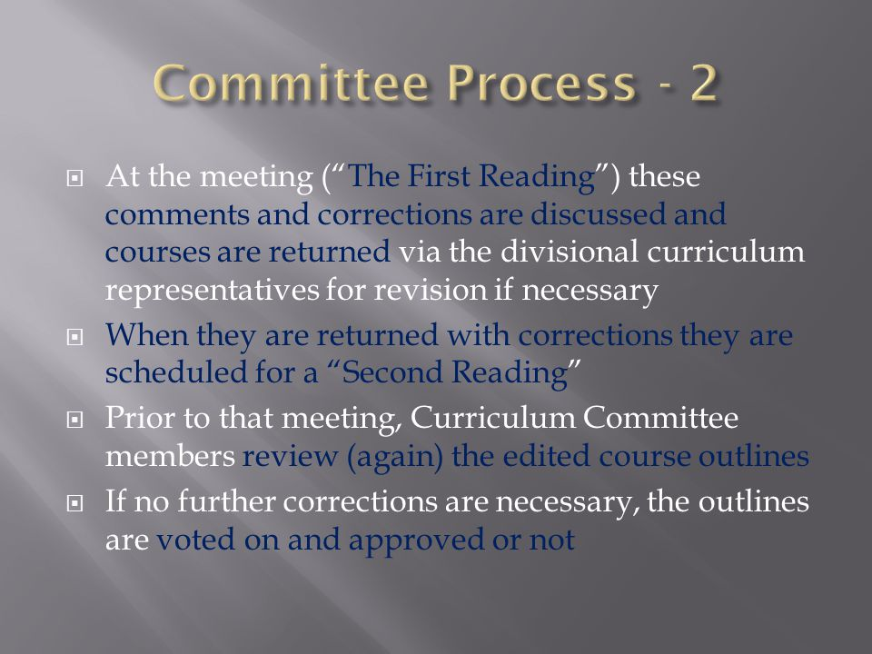 At the meeting (The First Reading) these comments and corrections are discussed and courses are returned via the divisional curriculum representatives for revision if necessary When they are returned with corrections they are scheduled for a Second Reading Prior to that meeting, Curriculum Committee members review (again) the edited course outlines If no further corrections are necessary, the outlines are voted on and approved or not