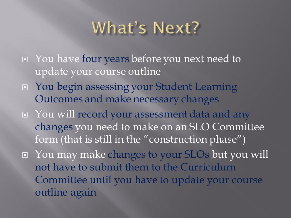 You have four years before you next need to update your course outline You begin assessing your Student Learning Outcomes and make necessary changes You will record your assessment data and any changes you need to make on an SLO Committee form (that is still in the construction phase) You may make changes to your SLOs but you will not have to submit them to the Curriculum Committee until you have to update your course outline again