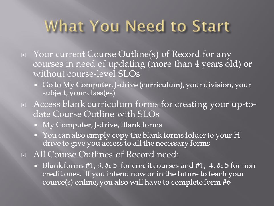 Copy the parts of old Course Outline of Record to the blank form (form 3 or 4) for each area necessary Make sure you save as renaming the document with the course number or name when you have finished working Revise/update (as needed) each section of the new Course Outline, including: #4 – Hours: a typical 3-unit class should be 54 total hours and 54 lecture hours Convert your previous Course Objectives to measureable Student Learning Outcomes (#7) (see Writing SLOs slides for details) Do NOT revise sections #11-13 without checking with the campus articulation specialist first Complete the SCANS portion (#14) of the new Course Outline (this used to be a separate document)