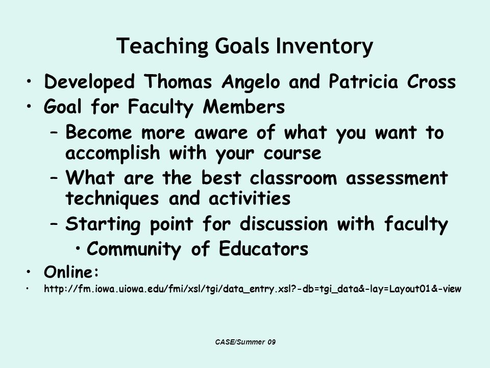 Teaching Goals Inventory Developed Thomas Angelo and Patricia Cross Goal for Faculty Members –Become more aware of what you want to accomplish with your course –What are the best classroom assessment techniques and activities –Starting point for discussion with faculty Community of Educators Online: http://fm.iowa.uiowa.edu/fmi/xsl/tgi/data_entry.xsl -db=tgi_data&-lay=Layout01&-view CASE/Summer 09