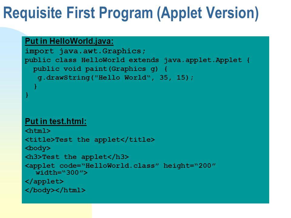 Put in HelloWorld.java: import java.awt.Graphics; public class HelloWorld extends java.applet.Applet { public void paint(Graphics g) { g.drawString( Hello World, 35, 15); } Put in test.html: Test the applet Test the applet Requisite First Program (Applet Version)