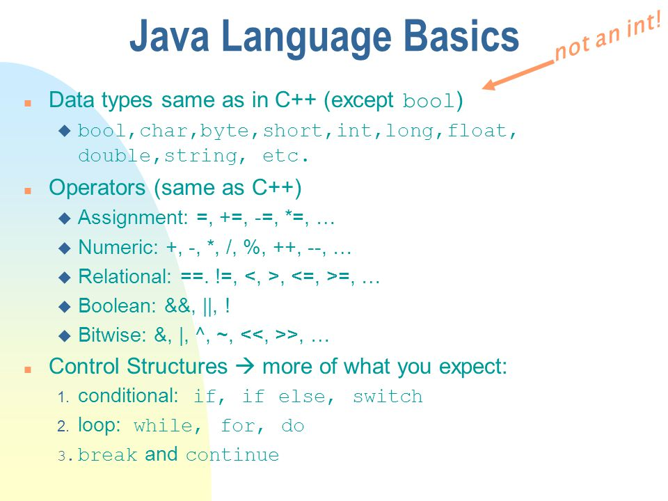 Java Language Basics Data types same as in C++ (except bool ) u bool,char,byte,short,int,long,float, double,string, etc. n Operators (same as C++) u A