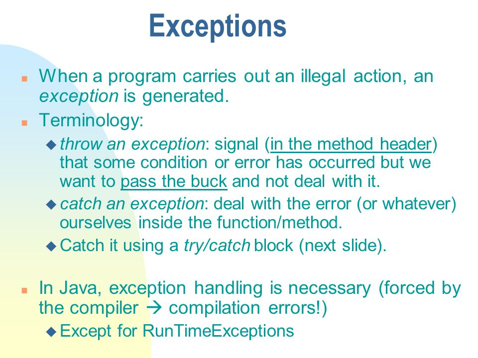 Exceptions n When a program carries out an illegal action, an exception is generated.