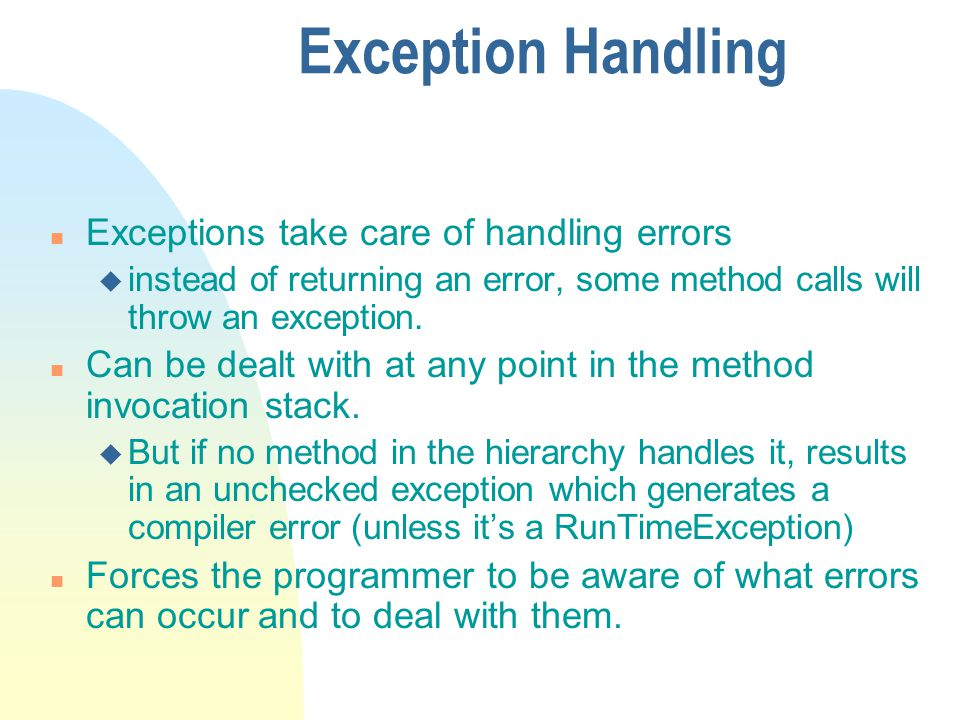 Exception Handling n Exceptions take care of handling errors u instead of returning an error, some method calls will throw an exception.