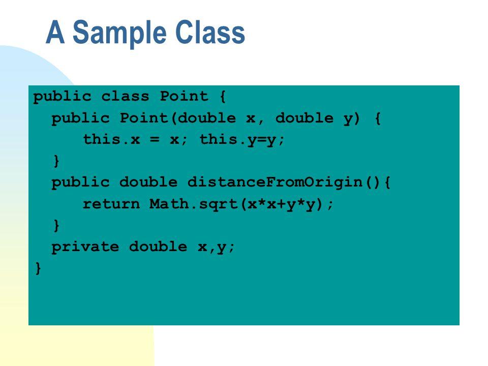 A Sample Class public class Point { public Point(double x, double y) { this.x = x; this.y=y; } public double distanceFromOrigin(){ return Math.sqrt(x*x+y*y); } private double x,y; }