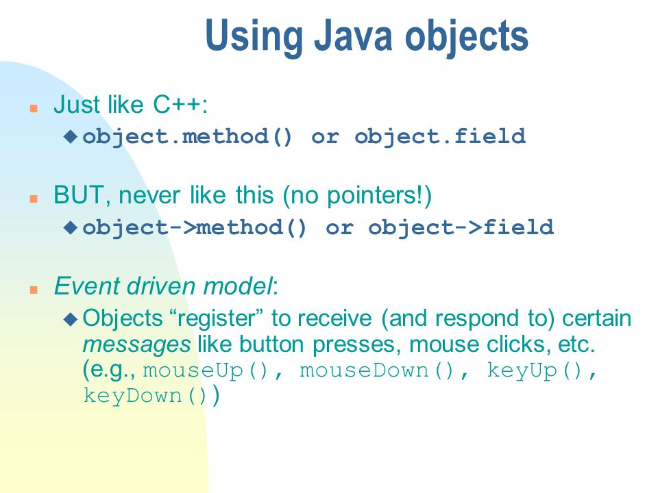 Using Java objects n Just like C++: u object.method() or object.field n BUT, never like this (no pointers!) u object->method() or object->field n Event driven model: Objects register to receive (and respond to) certain messages like button presses, mouse clicks, etc.