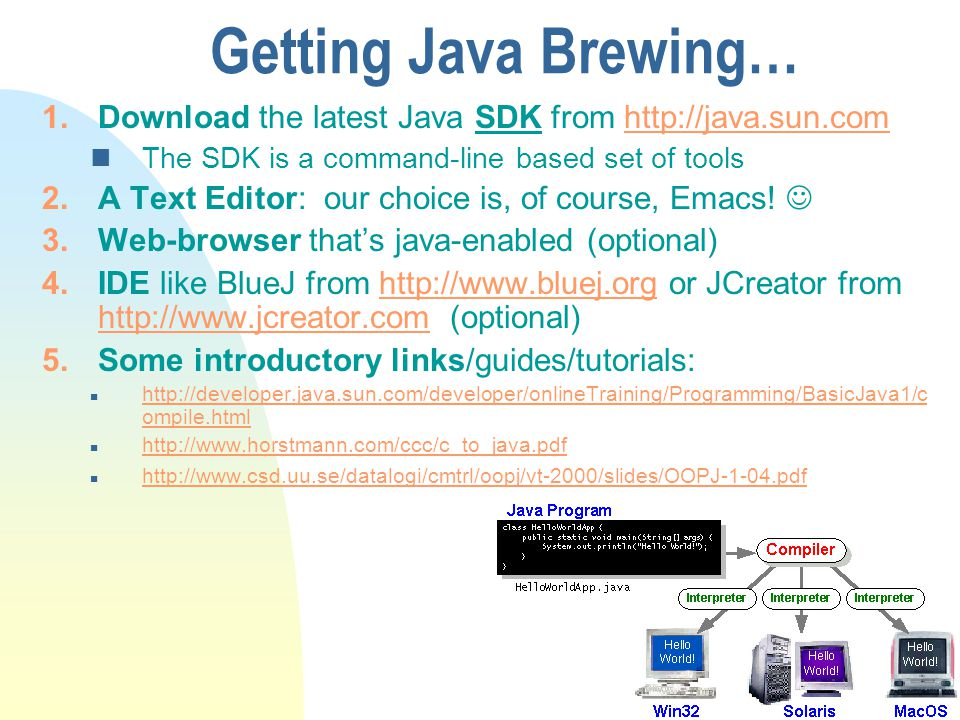 Getting Java Brewing… 1.Download the latest Java SDK from http://java.sun.comhttp://java.sun.com nThe SDK is a command-line based set of tools 2.A Text Editor: our choice is, of course, Emacs.
