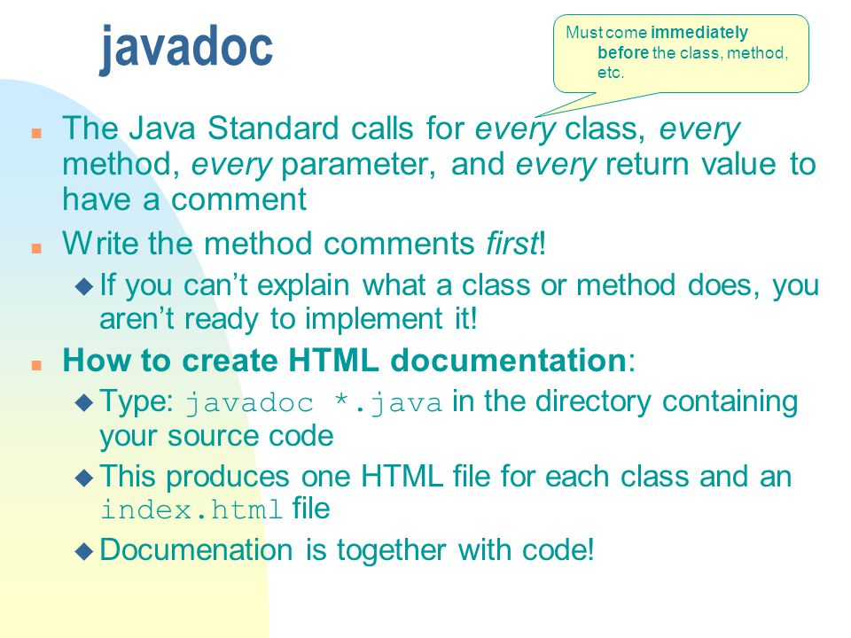 javadoc n The Java Standard calls for every class, every method, every parameter, and every return value to have a comment n Write the method comments