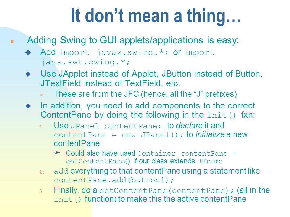 It dont mean a thing… n Adding Swing to GUI applets/applications is easy: Add import javax.swing.*; or import java.awt.swing.*; u Use JApplet instead of Applet, JButton instead of Button, JTextField instead of TextField, etc.