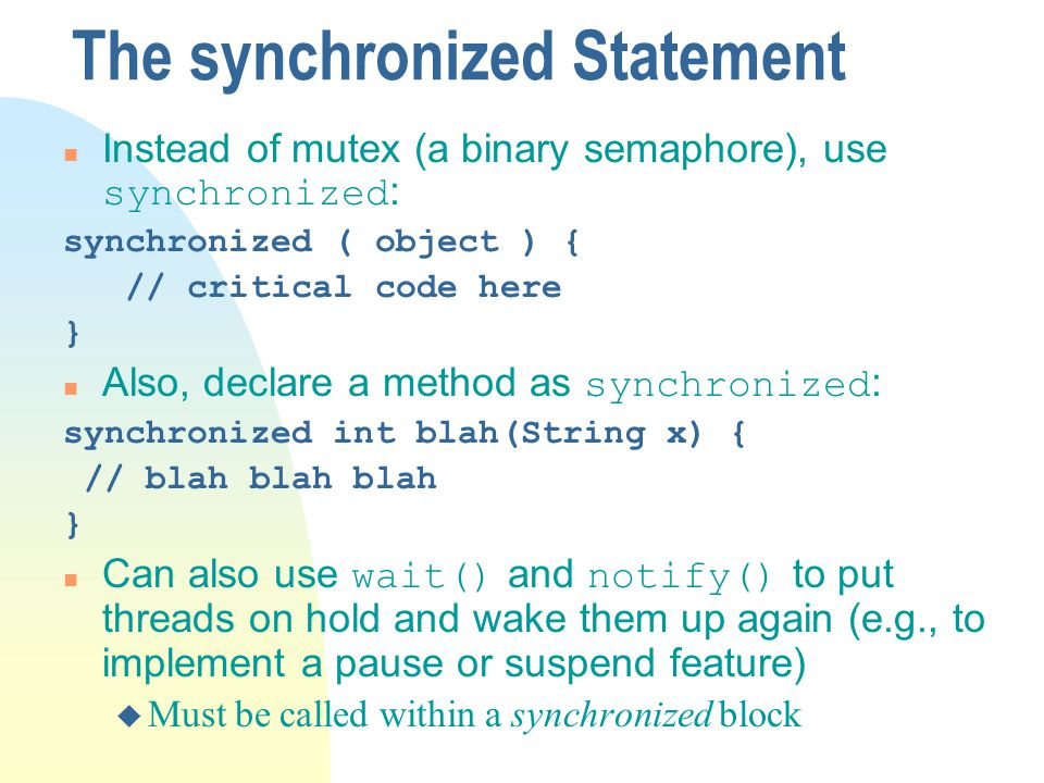 The synchronized Statement Instead of mutex (a binary semaphore), use synchronized : synchronized ( object ) { // critical code here } Also, declare a method as synchronized : synchronized int blah(String x) { // blah blah blah } Can also use wait() and notify() to put threads on hold and wake them up again (e.g., to implement a pause or suspend feature) u Must be called within a synchronized block