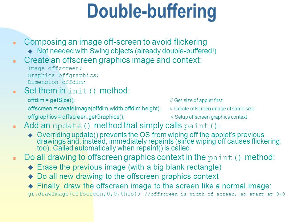 Double-buffering n Composing an image off-screen to avoid flickering u Not needed with Swing objects (already double-buffered!) n Create an offscreen graphics image and context: Image offscreen; Graphics offgraphics; Dimension offdim; Set them in init() method: offdim = getSize(); // Get size of applet first: offscreen = createImage(offdim.width,offdim.height); // Create offscreen image of same size: offgraphics = offscreen.getGraphics(); // Setup offscreen graphics context Add an update() method that simply calls paint() : u Overriding update() prevents the OS from wiping off the applets previous drawings and, instead, immediately repaints (since wiping off causes flickering, too).