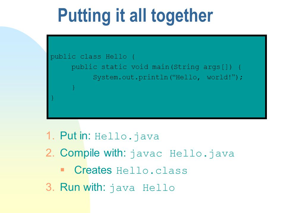 Putting it all together public class Hello { public static void main(String args[]) { System.out.println( Hello, world! ); } 1.Put in: Hello.java 2.Co