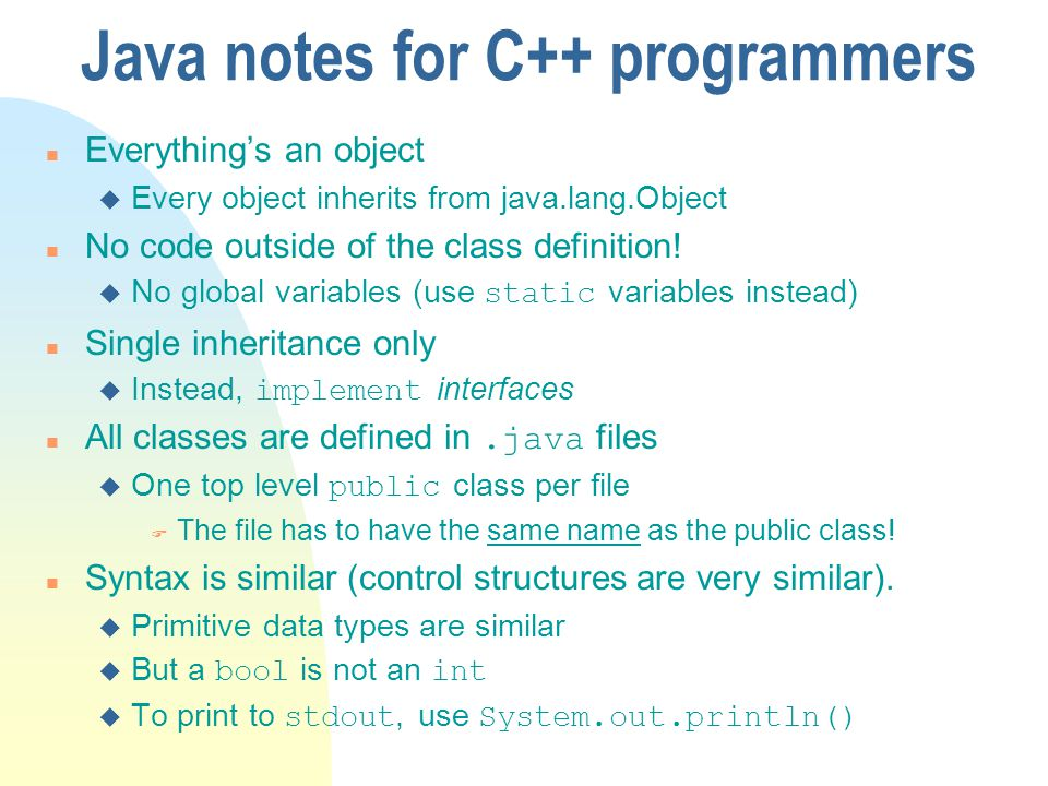 Java notes for C++ programmers n Everythings an object u Every object inherits from java.lang.Object n No code outside of the class definition! No glo