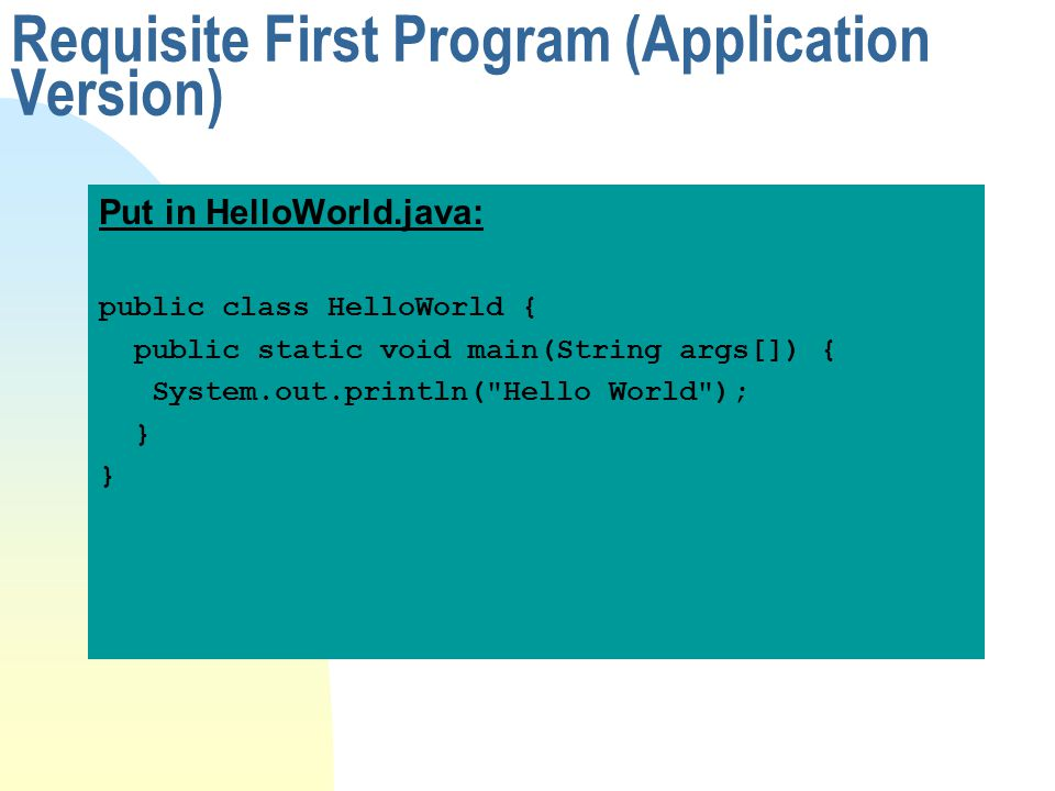 Requisite First Program (Application Version) Put in HelloWorld.java: public class HelloWorld { public static void main(String args[]) { System.out.pr