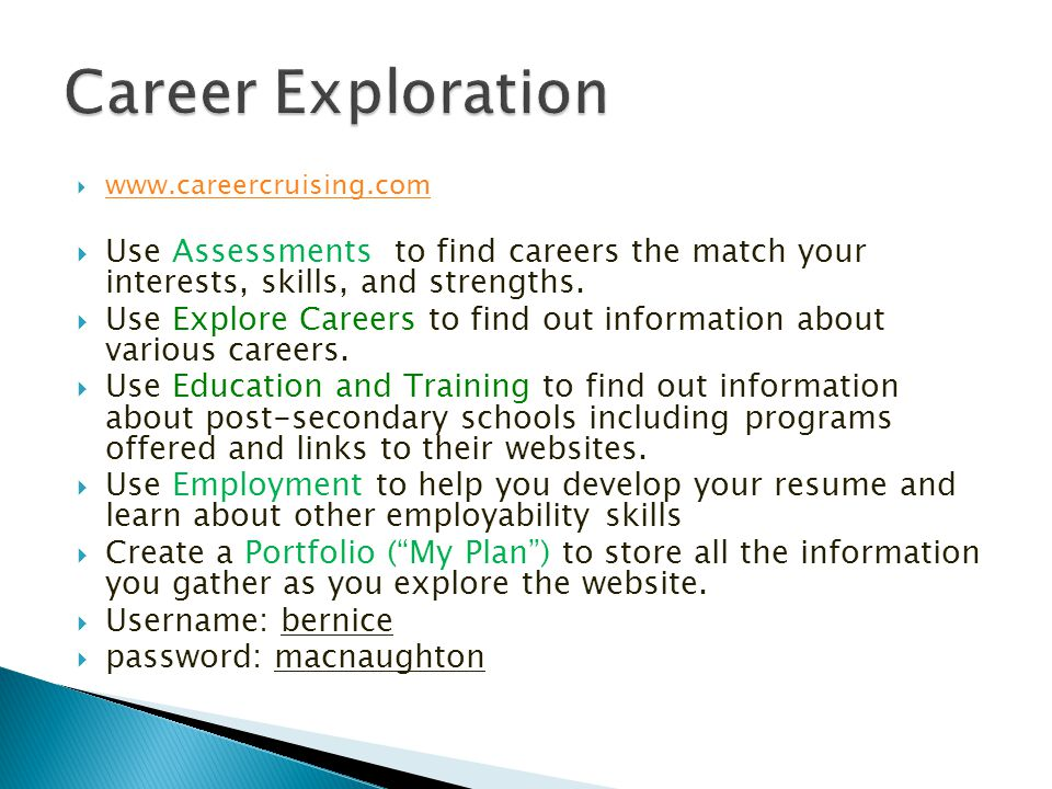 www.careercruising.com Use Assessments to find careers the match your interests, skills, and strengths.