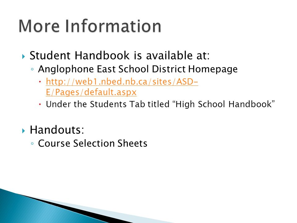 Student Handbook is available at: Anglophone East School District Homepage http://web1.nbed.nb.ca/sites/ASD- E/Pages/default.aspx http://web1.nbed.nb.ca/sites/ASD- E/Pages/default.aspx Under the Students Tab titled High School Handbook Handouts: Course Selection Sheets