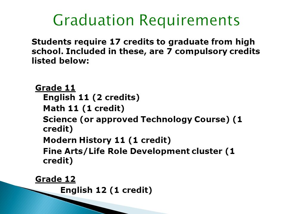 In addition to the 17 credits required, students must have the following: Grade 12 English and a minimum of four other credits at the grade 12 level.
