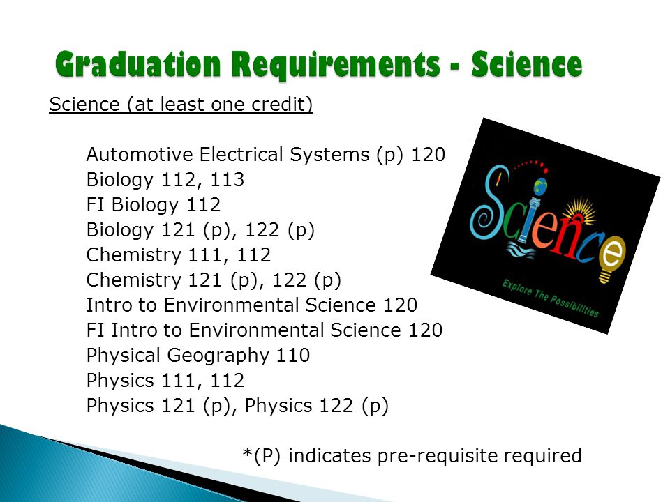 Science (at least one credit) Automotive Electrical Systems (p) 120 Biology 112, 113 FI Biology 112 Biology 121 (p), 122 (p) Chemistry 111, 112 Chemistry 121 (p), 122 (p) Intro to Environmental Science 120 FI Intro to Environmental Science 120 Physical Geography 110 Physics 111, 112 Physics 121 (p), Physics 122 (p) *(P) indicates pre-requisite required