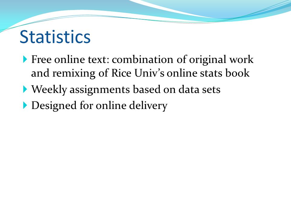 Statistics Free online text: combination of original work and remixing of Rice Univs online stats book Weekly assignments based on data sets Designed for online delivery