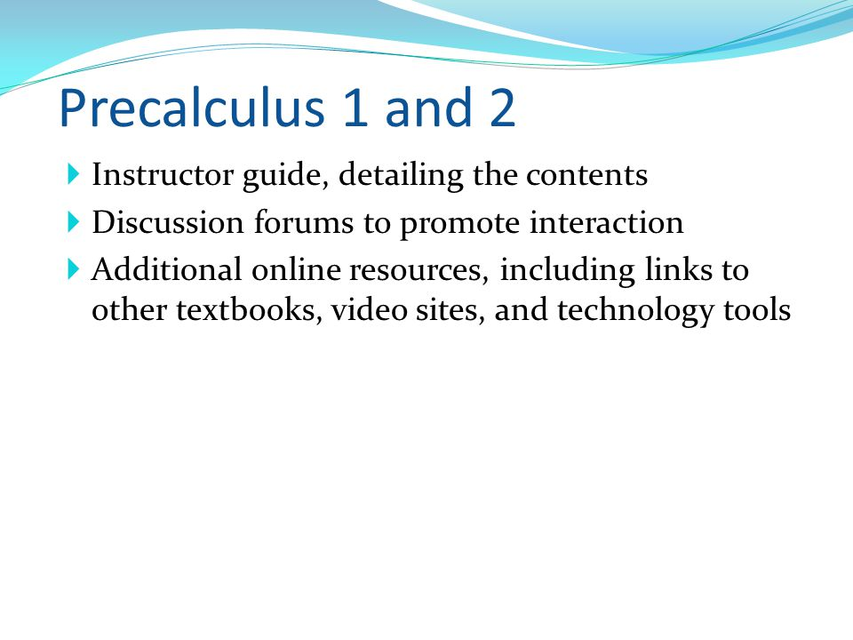 Precalculus 1 and 2 Instructor guide, detailing the contents Discussion forums to promote interaction Additional online resources, including links to other textbooks, video sites, and technology tools