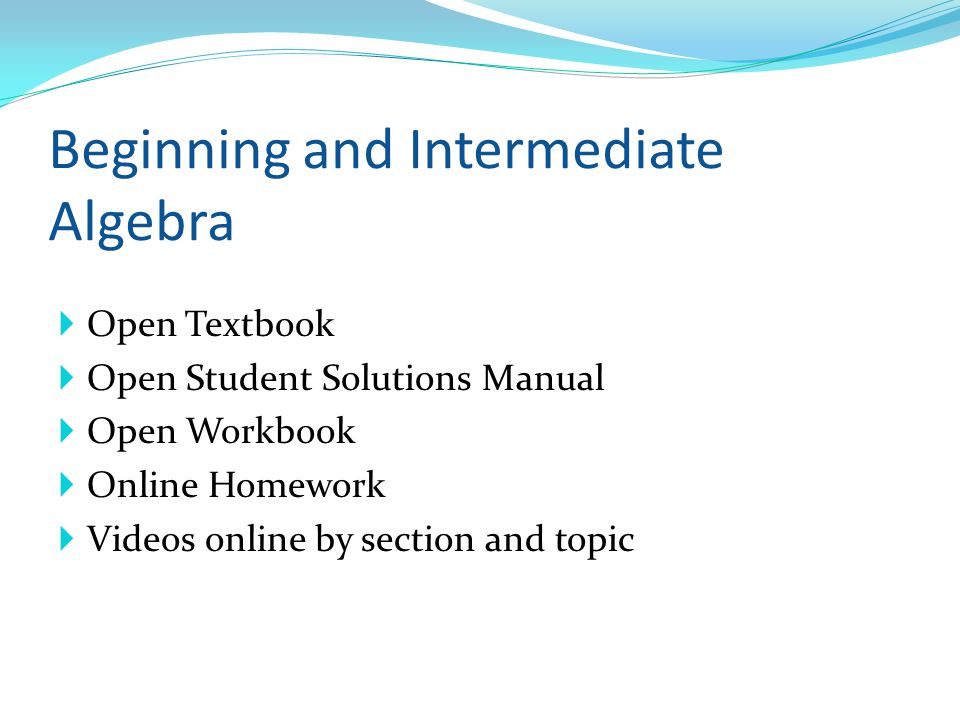 Open Textbook Open Student Solutions Manual Open Workbook Online Homework Videos online by section and topic Beginning and Intermediate Algebra