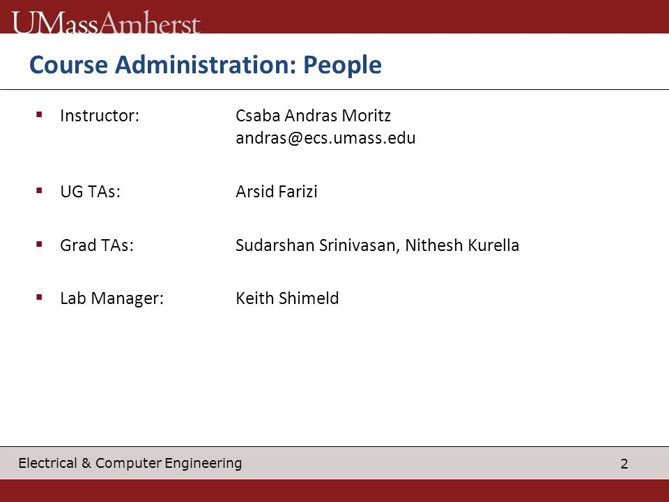 2 Electrical & Computer Engineering Course Administration: People Instructor:Csaba Andras Moritz andras@ecs.umass.edu UG TAs:Arsid Farizi Grad TAs:Sudarshan Srinivasan, Nithesh Kurella Lab Manager:Keith Shimeld