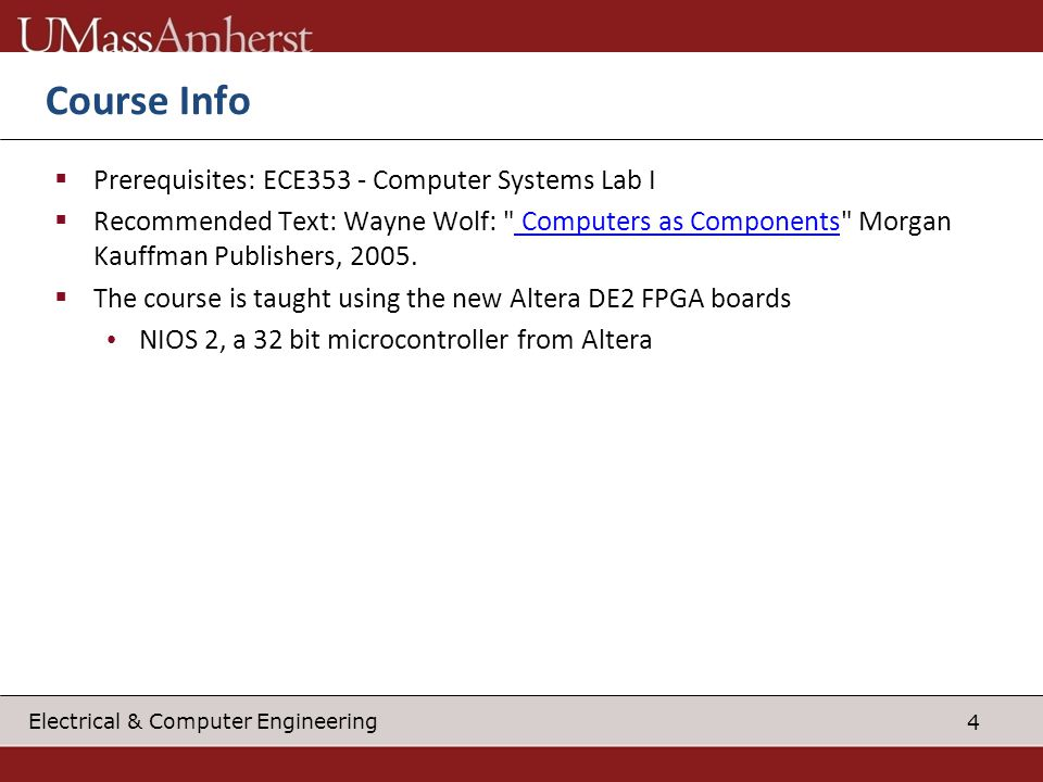4 Electrical & Computer Engineering Course Info Prerequisites: ECE353 - Computer Systems Lab I Recommended Text: Wayne Wolf: Computers as Components Morgan Kauffman Publishers, 2005.