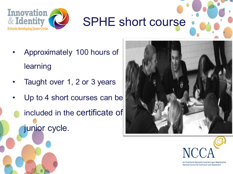 SPHE short course Approximately 100 hours of learning Taught over 1, 2 or 3 years Up to 4 short courses can be included in the certificate of junior cycle.