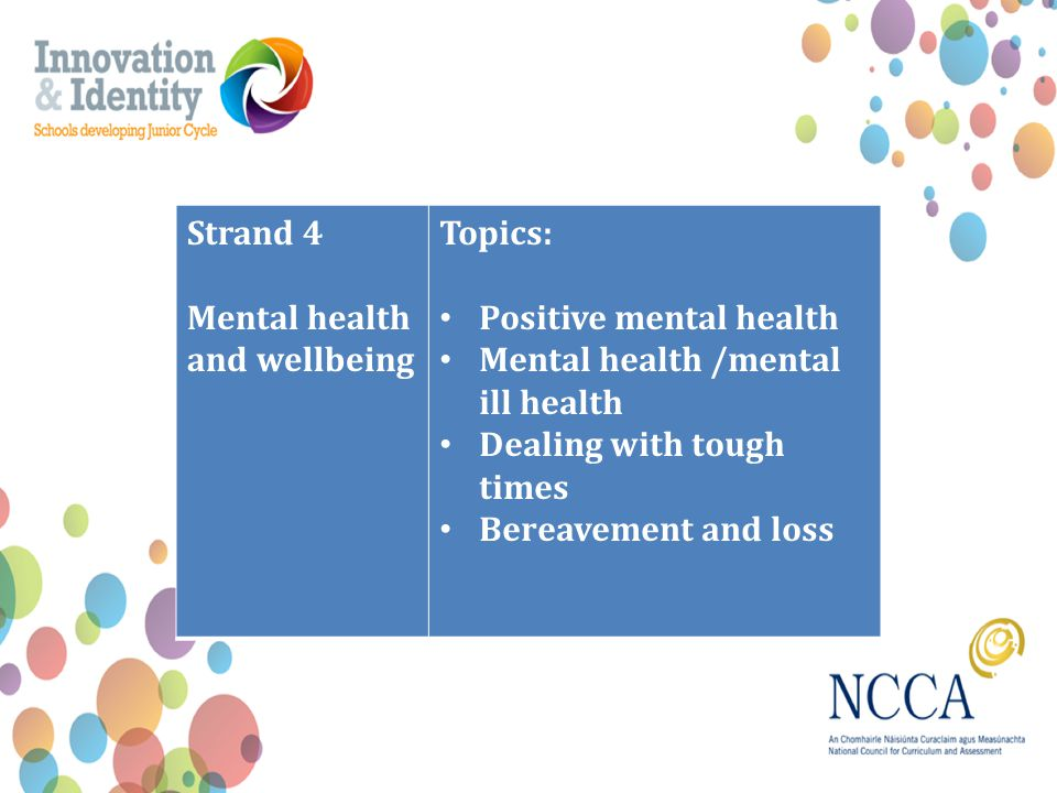 Strand 4 Mental health and wellbeing Topics: Positive mental health Mental health /mental ill health Dealing with tough times Bereavement and loss