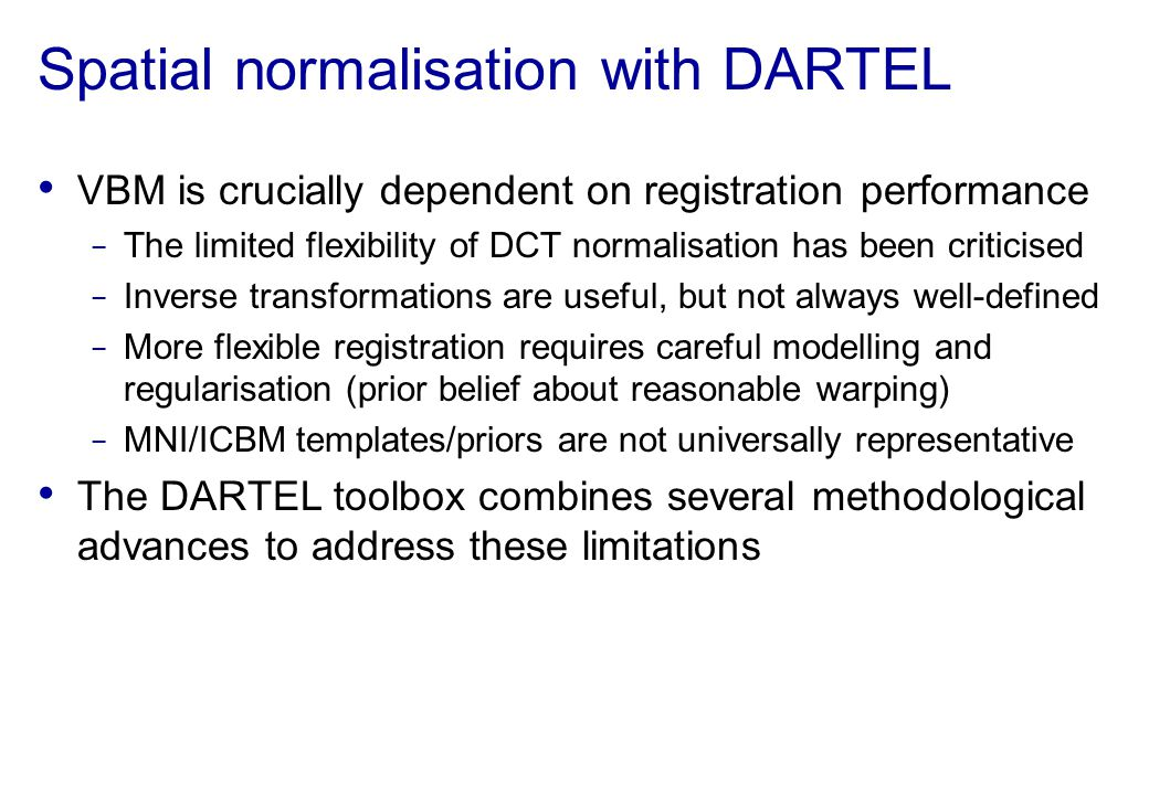 Spatial normalisation with DARTEL VBM is crucially dependent on registration performance The limited flexibility of DCT normalisation has been critici