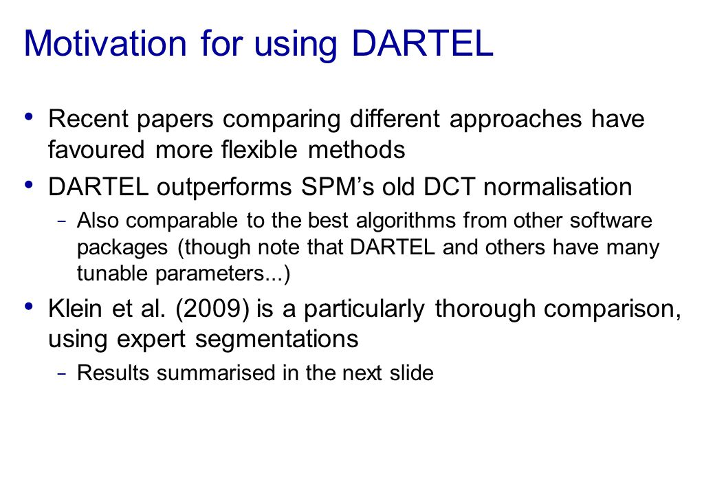 Motivation for using DARTEL Recent papers comparing different approaches have favoured more flexible methods DARTEL outperforms SPMs old DCT normalisa