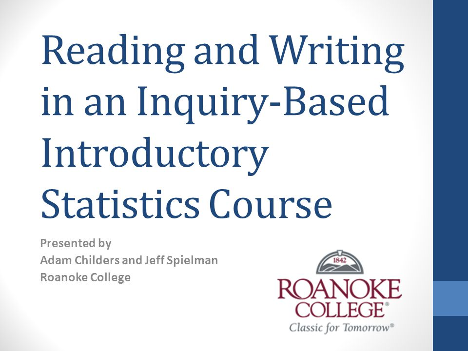 Reading and Writing in an Inquiry-Based Introductory Statistics Course Presented by Adam Childers and Jeff Spielman Roanoke College
