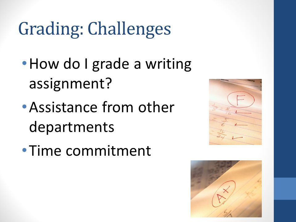 Grading: Challenges How do I grade a writing assignment? Assistance from other departments Time commitment