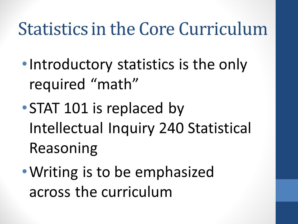 Statistics in the Core Curriculum Introductory statistics is the only required math STAT 101 is replaced by Intellectual Inquiry 240 Statistical Reasoning Writing is to be emphasized across the curriculum