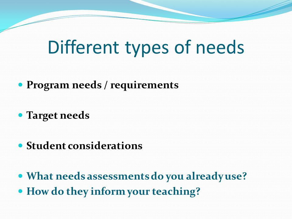 Different types of needs Program needs / requirements Target needs Student considerations What needs assessments do you already use.