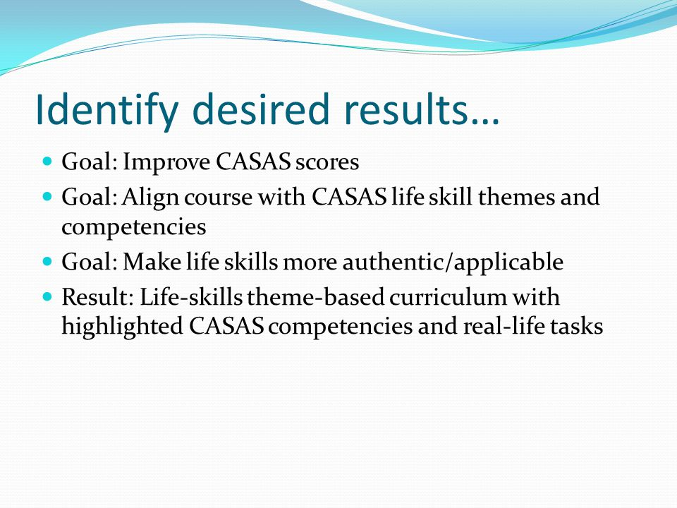 Identify desired results… Goal: Improve CASAS scores Goal: Align course with CASAS life skill themes and competencies Goal: Make life skills more authentic/applicable Result: Life-skills theme-based curriculum with highlighted CASAS competencies and real-life tasks