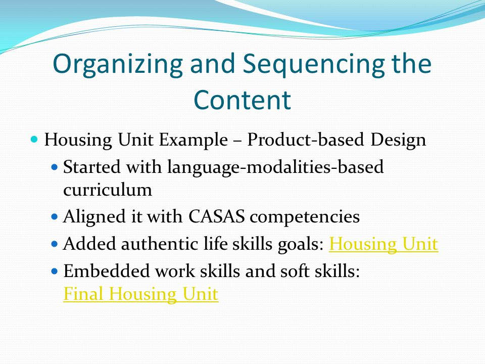 Organizing and Sequencing the Content Housing Unit Example – Product-based Design Started with language-modalities-based curriculum Aligned it with CASAS competencies Added authentic life skills goals: Housing UnitHousing Unit Embedded work skills and soft skills: Final Housing Unit Final Housing Unit