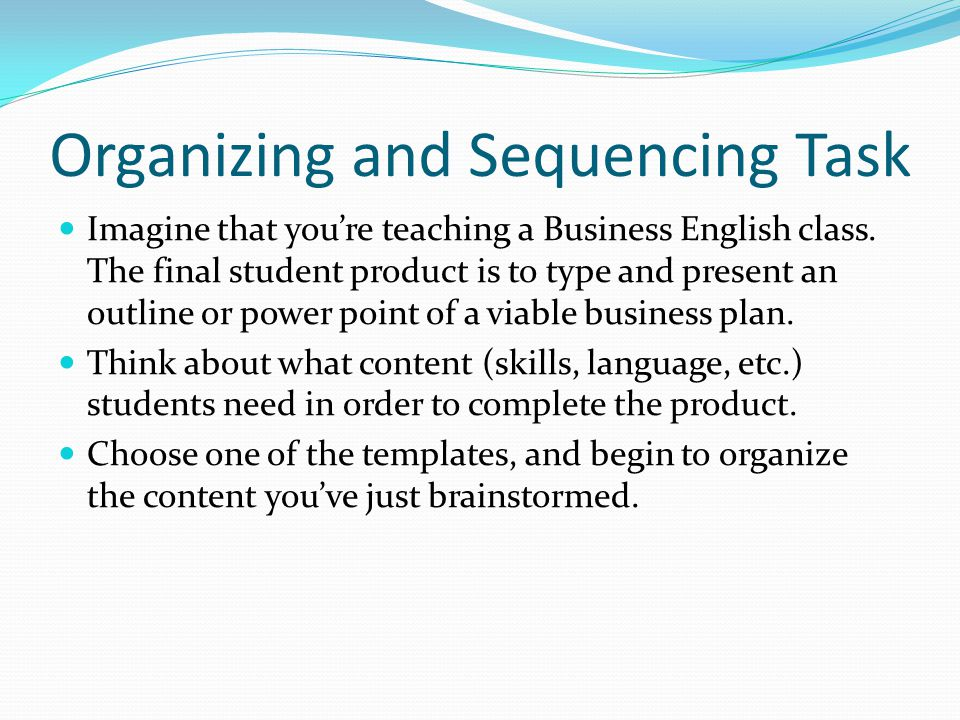 Organizing and Sequencing Task Imagine that youre teaching a Business English class.