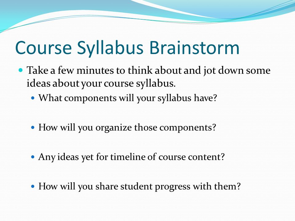 Course Syllabus Brainstorm Take a few minutes to think about and jot down some ideas about your course syllabus.