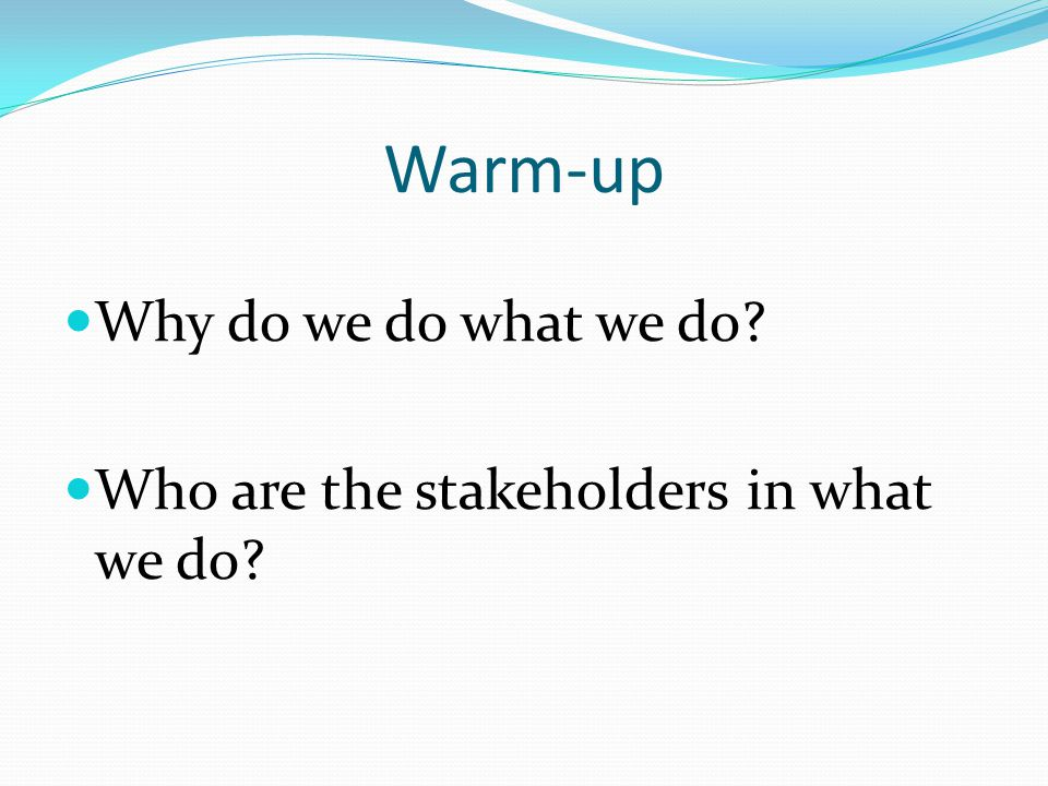 Warm-up Why do we do what we do Who are the stakeholders in what we do